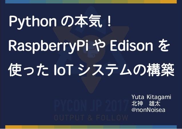 Python の本気! RaspberryPi や Edison を 使った IoT システムの構築 Yuta Kitagami 北神 雄太 @nonNoisea
