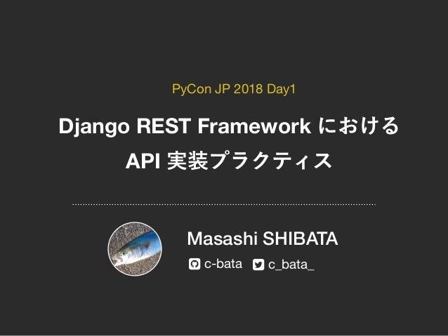 "Django REST Framework API Masashi SHIBATA c-bata c_bata_! "" PyCon JP 2018 Day1"
