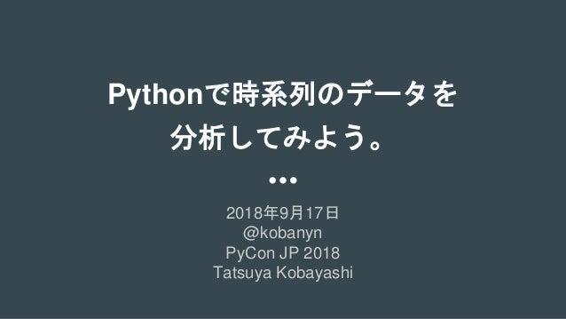 Pythonで時系列のデータを 分析してみよう。 2018年9月17日 @kobanyn PyCon JP 2018 Tatsuya Kobayashi
