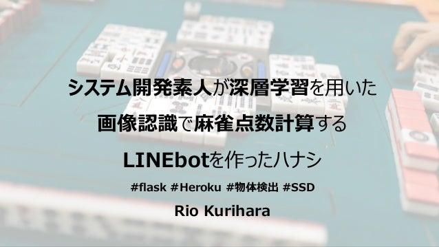 システム開発素人が深層学習を用いた 画像認識で麻雀点数計算する LINEbotを作ったハナシ #flask #Heroku #物体検出 #SSD Rio Kurihara