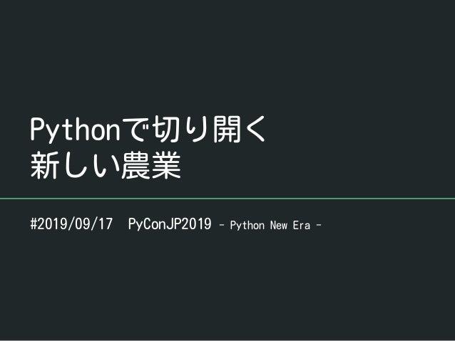 Pythonで切り開く 新しい農業 #2019/09/17 PyConJP2019 - Python New Era -