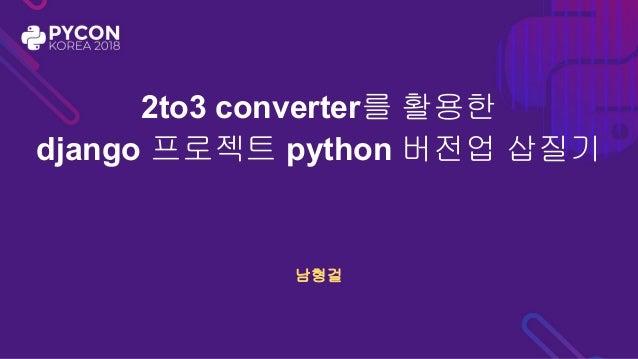 2to3 converter를 활용한 django 프로젝트 python 버전업 삽질기 남형걸