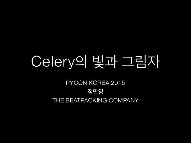 Celery의 빛과 그림자 PYCON KOREA 2015 정민영 THE BEATPACKING COMPANY