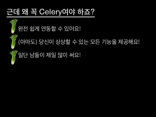 근데 왜 꼭 Celery여야 하죠? • 완전 쉽게 연동할 수 있어요! • (아마도) 당신이 상상할 수 있는 모든 기능을 제공해요! • 일단 남들이 제일 많이 써요!