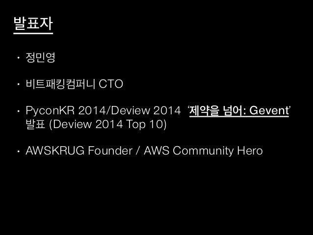 발표자 • 정민영 • 비트패킹컴퍼니 CTO • PyconKR 2014/Deview 2014 '제약을 넘어: Gevent' 발표 (Deview 2014 Top 10) • AWSKRUG Founder / AWS Commun...