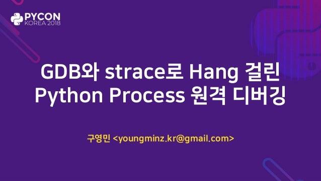 GDB와 strace로 Hang 걸린 Python Process 원격 디버깅 구영민 <youngminz.kr@gmail.com>