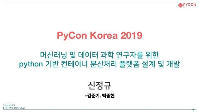 PyCon Korea 2019 머신러닝 및 데이터 과학 연구자를 위한 python 기반 컨테이너 분산처리 플랫폼 설계 및 개발 신정규 +김준기, 박종현