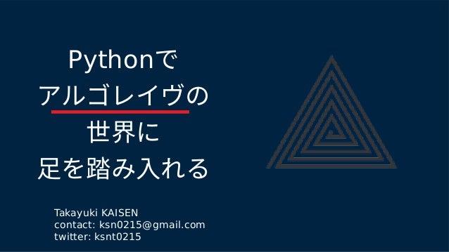 Pythonで アルゴレイヴのの 世界にに 足を踏み入れるを踏み入れる踏み入れるみ入れる入れるれる Takayuki KAISEN contact: ksn0215@gmail.com twitter: ksnt0215
