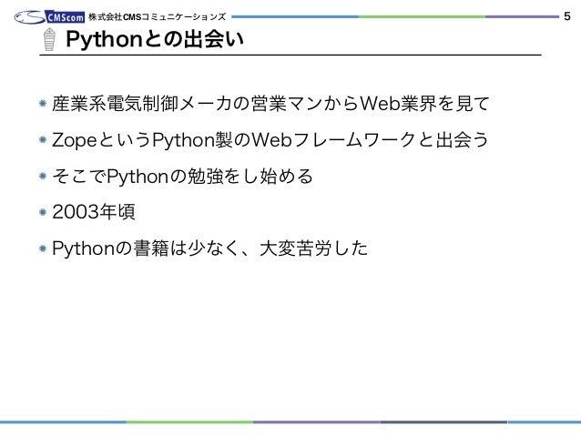 産業系電気制御メーカの営業マンからWeb業界を見て ZopeというPython製のWebフレームワークと出会う そこでPythonの勉強をし始める 2003年頃 Pythonの書籍は少なく、大変苦労した Pythonとの出会い 株式会社CMSコ...