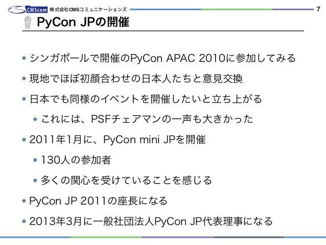 シンガポールで開催のPyCon APAC 2010に参加してみる 現地でほぼ初顔合わせの日本人たちと意見交換 日本でも同様のイベントを開催したいと立ち上がる これには、PSFチェアマンの一声も大きかった 2011年1月に、PyCon mini ...