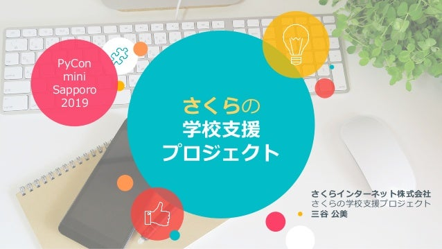 さくらの 学校⽀援 プロジェクト さくらインターネット株式会社 さくらの学校⽀援プロジェクト 三⾕ 公美 PyCon mini Sapporo 2019
