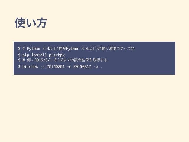 $ # Python 3.3 ( Python 3.4 ) $ pip install pitchpx $ # 2015/8/1-8/12 $ pitchpx -s 20150801 -e 20150812 -o .