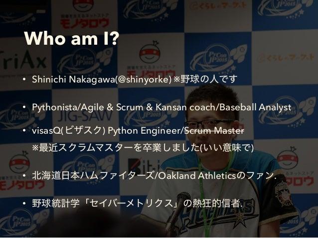Who am I? • Shinichi Nakagawa(@shinyorke) ※ • Pythonista/Agile & Scrum & Kansan coach/Baseball Analyst • visasQ( ) Python ...