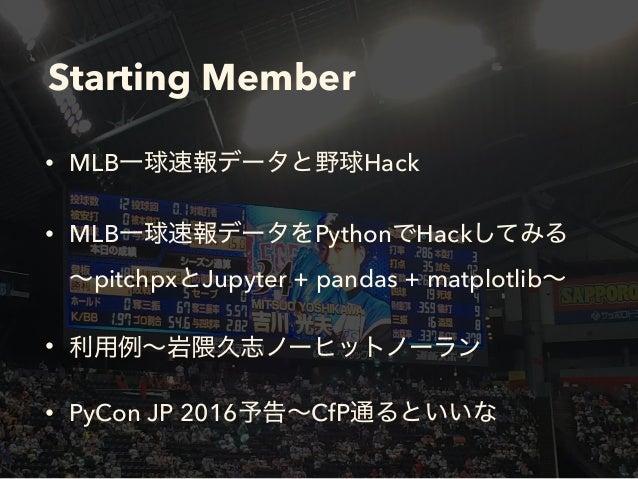 Starting Member • MLB Hack • MLB Python Hack  pitchpx Jupyter + pandas + matplotlib • • PyCon JP 2016 CfP