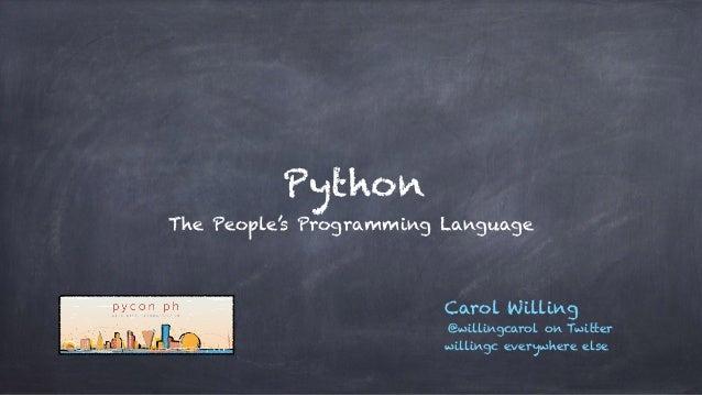 Python The People's Programming Language Carol Willing @willingcarol on Twitter willingc everywhere else