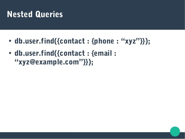 """Nested Queries ● db.user.find({contact : {phone : """"xyz""""}}); ● db.user.find({contact : {email : """"xyz@example.com""""}});"""