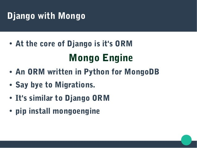 Django with Mongo ● At the core of Django is it's ORM Mongo Engine ● An ORM written in Python for MongoDB ● Say bye to Mig...