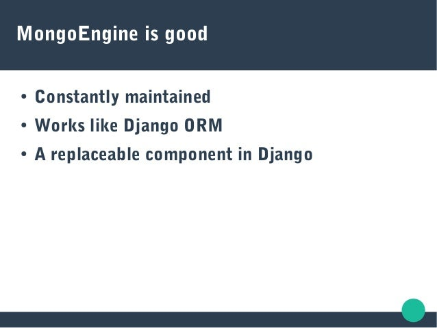 MongoEngine is good ● Constantly maintained ● Works like Django ORM ● A replaceable component in Django