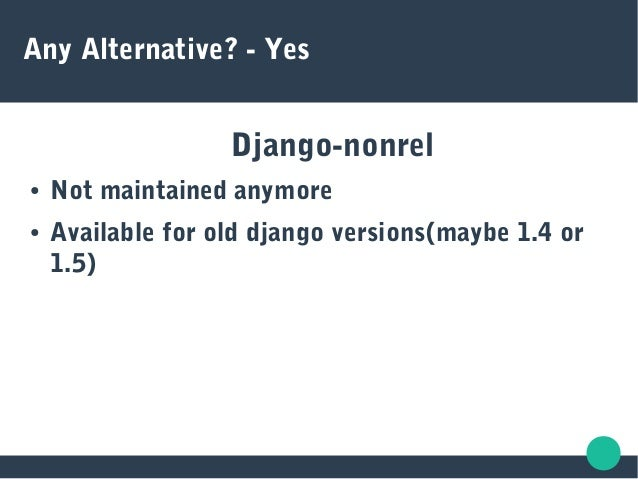 Any Alternative? - Yes Django-nonrel ● Not maintained anymore ● Available for old django versions(maybe 1.4 or 1.5)