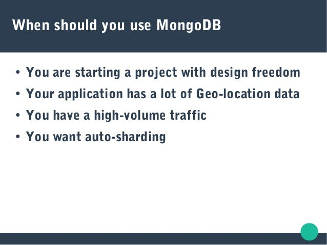 When should you use MongoDB ● You are starting a project with design freedom ● Your application has a lot of Geo-location ...