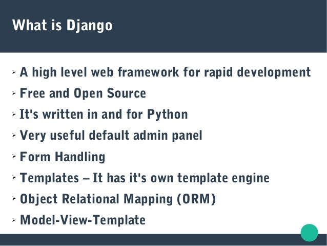 What is Django ➢ A high level web framework for rapid development ➢ Free and Open Source ➢ It's written in and for Python ...