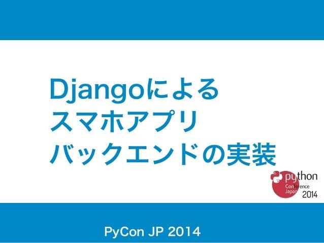 Djangoによる  スマホアプリ  バックエンドの実装  PyCon JP 2014