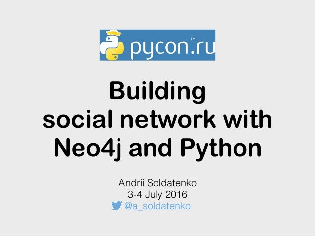Building social network with Neo4j and Python Andrii Soldatenko 3-4 July 2016 @a_soldatenko