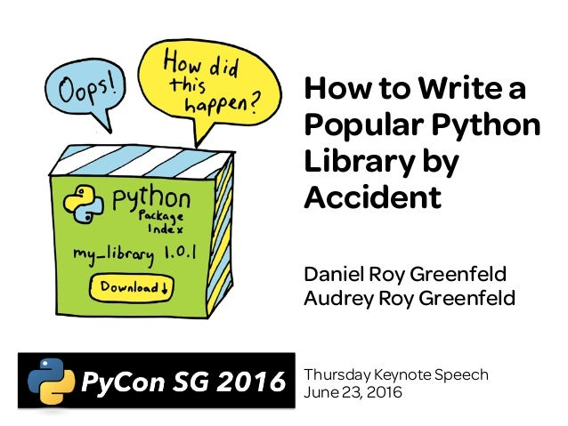 How to Write a Popular Python Library by Accident Daniel Roy Greenfeld Audrey Roy Greenfeld Thursday Keynote Speech June 2...
