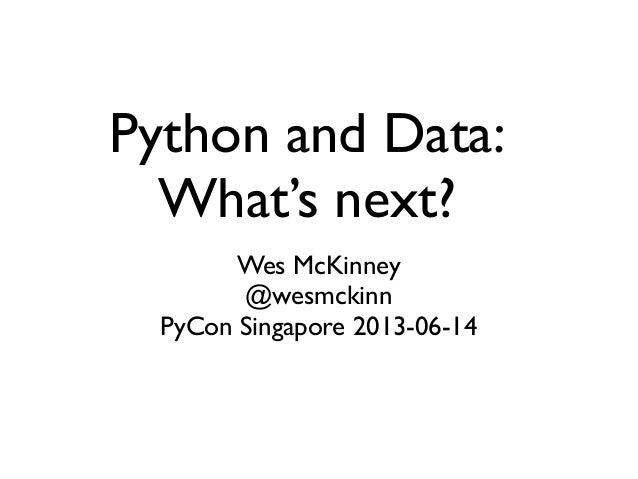 Python and Data:What's next?Wes McKinney@wesmckinnPyCon Singapore 2013-06-14