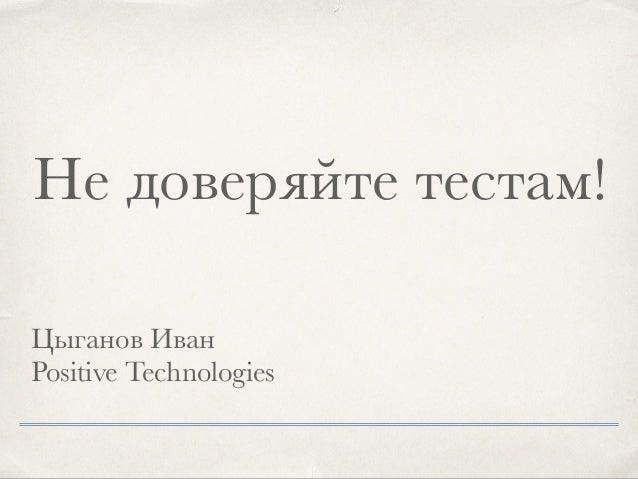 Цыганов Иван Positive Technologies Не доверяйте тестам!