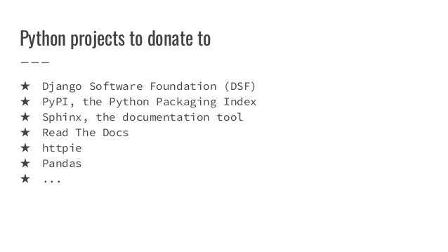 Python projects to donate to ★ Django Software Foundation (DSF) ★ PyPI, the Python Packaging Index ★ Sphinx, the documenta...