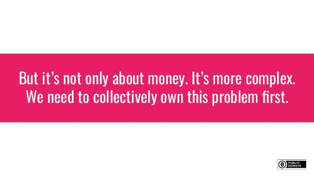 But it's not only about money. It's more complex. We need to collectively own this problem first.