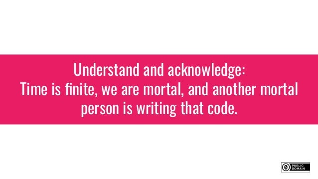 Understand and acknowledge: Time is finite, we are mortal, and another mortal person is writing that code.