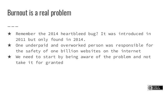Burnout is a real problem ★ Remember the 2014 heartbleed bug? It was introduced in 2011 but only found in 2014. ★ One unde...