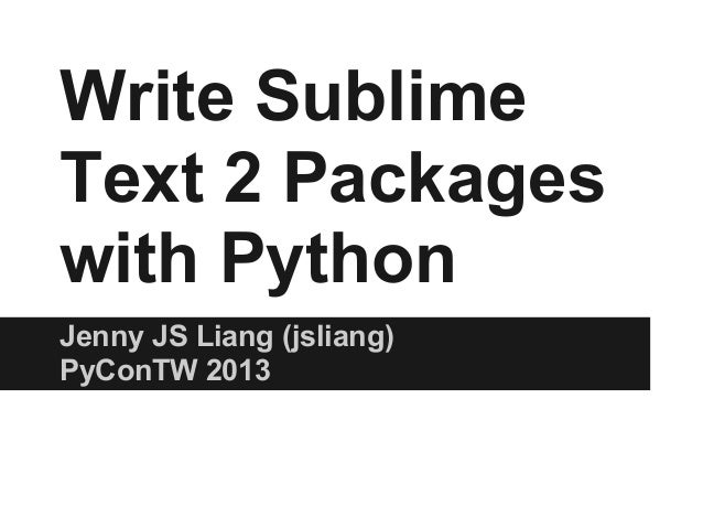 Write SublimeText 2 Packageswith PythonJenny JS Liang (jsliang)PyConTW 2013