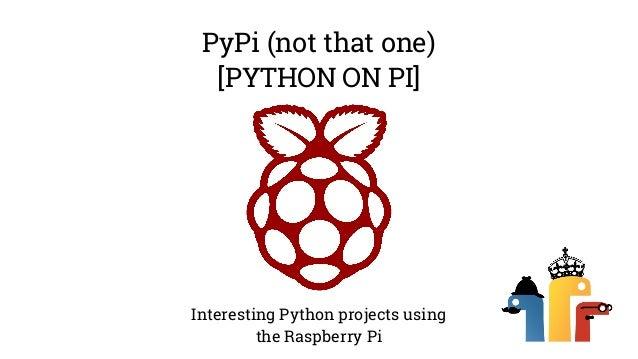 PyPi (not that one)  [PYTHON ON PI]  Interesting Python projects using  the Raspberry Pi