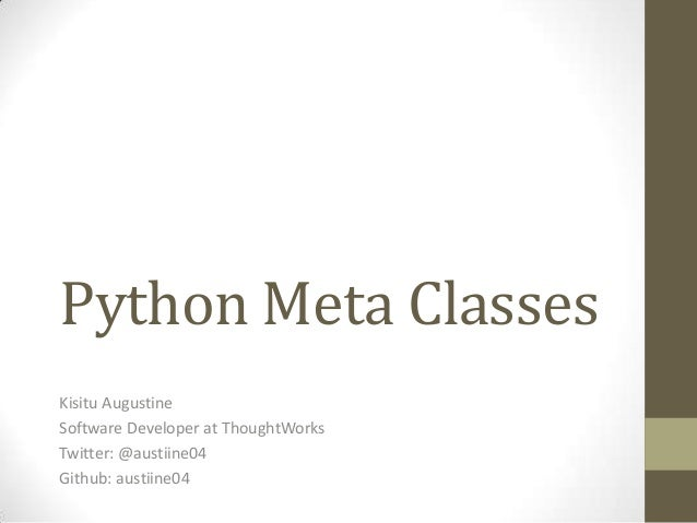 Python Meta Classes Kisitu Augustine Software Developer at ThoughtWorks Twitter: @austiine04 Github: austiine04