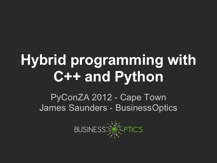 Hybrid programming with    C++ and Python    PyConZA 2012 - Cape Town  James Saunders - BusinessOptics