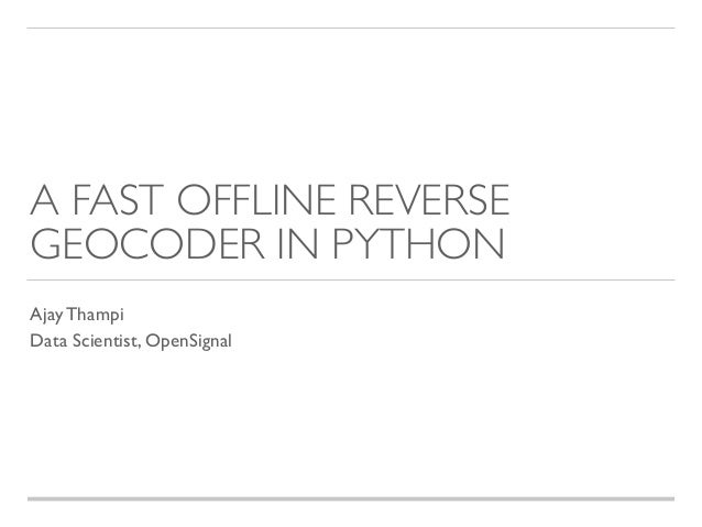 A FAST OFFLINE REVERSE GEOCODER IN PYTHON Ajay Thampi Data Scientist, OpenSignal