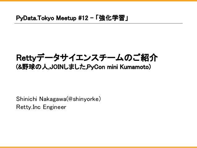 Rettyデータサイエンスチームのご紹介 (&野球の人,JOINしました,PyCon mini Kumamoto) Shinichi Nakagawa(@shinyorke) Retty.Inc Engineer PyData.Tokyo Me...