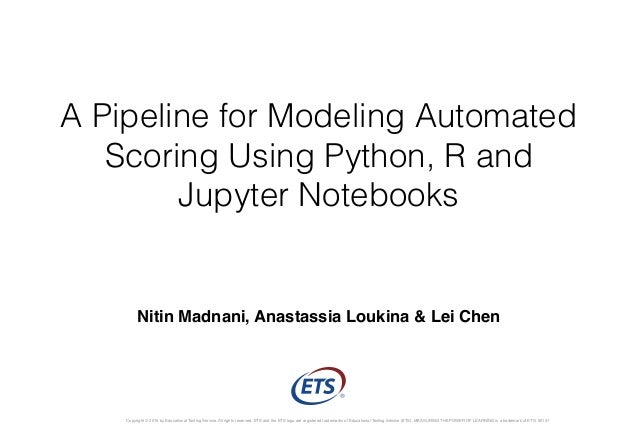 A Pipeline for Modeling Automated Scoring Using Python, R and Jupyter Notebooks Copyright © 2015 by Educational Testing Se...