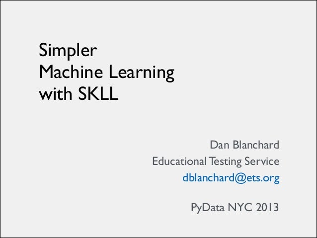 Simpler 	  Machine Learning 	  with SKLL Dan Blanchard	  Educational Testing Service	  dblanchard@ets.org	  
