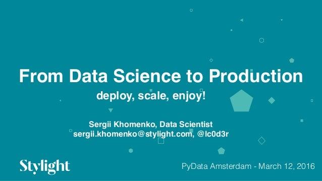 From Data Science to Production 01 deploy, scale, enjoy! Sergii Khomenko, Data Scientist sergii.khomenko@stylight.com, @lc...