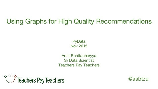 @aabtzu Using Graphs for High Quality Recommendations PyData Nov 2015 Amit Bhattacharyya Sr Data Scientist Teachers Pay Te...
