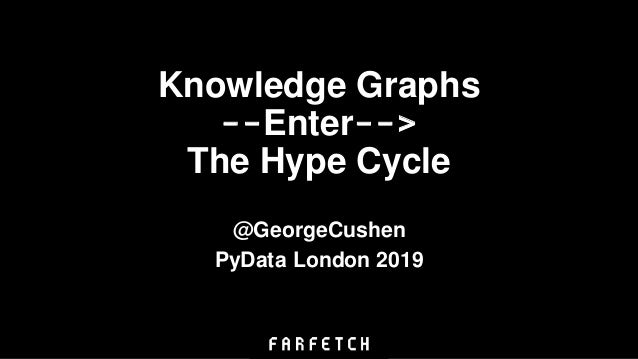 Knowledge Graphs --Enter--> The Hype Cycle @GeorgeCushen PyData London 2019