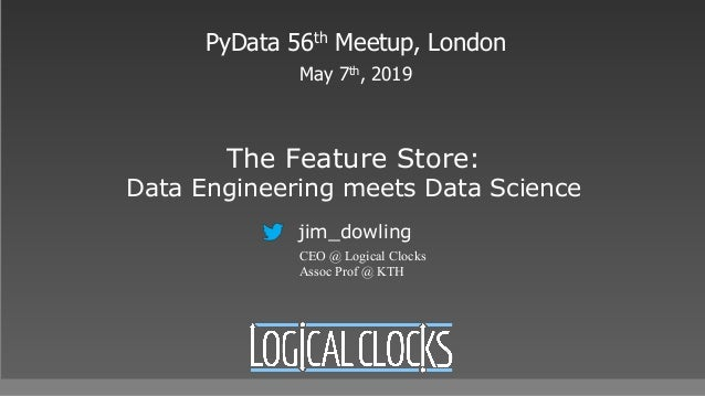The Feature Store: Data Engineering meets Data Science PyData 56th Meetup, London May 7th, 2019 jim_dowling CEO @ Logical ...