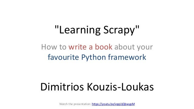 """Learning Scrapy"" How to write a book about your favourite Python framework Dimitrios Kouzis-Loukas Watch the presentation..."