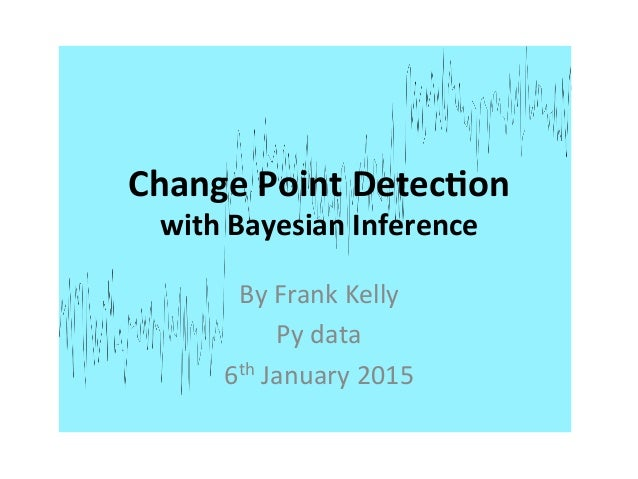 Change  Point  Detec.on   with  Bayesian  Inference   By  Frank  Kelly   Py  data   6th  January ...