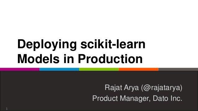 Deploying scikit-learn Models in Production Rajat Arya (@rajatarya) Product Manager, Dato Inc. 1