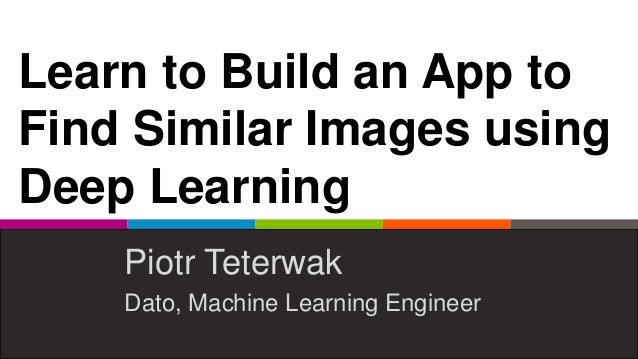 Learn to Build an App to Find Similar Images using Deep Learning Piotr Teterwak Dato, Machine Learning Engineer